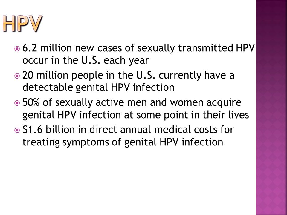  6.2 million new cases of sexually transmitted HPV occur in the U.S. each year  20 million people in the U.S. currently have a detectable genital HP