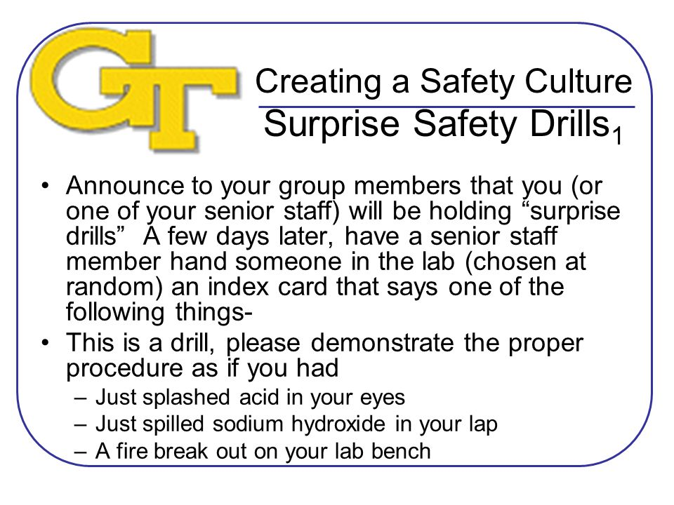 Creating a Safety Culture Surprise Safety Drills 1 Announce to your group members that you (or one of your senior staff) will be holding surprise drills A few days later, have a senior staff member hand someone in the lab (chosen at random) an index card that says one of the following things- This is a drill, please demonstrate the proper procedure as if you had –Just splashed acid in your eyes –Just spilled sodium hydroxide in your lap –A fire break out on your lab bench