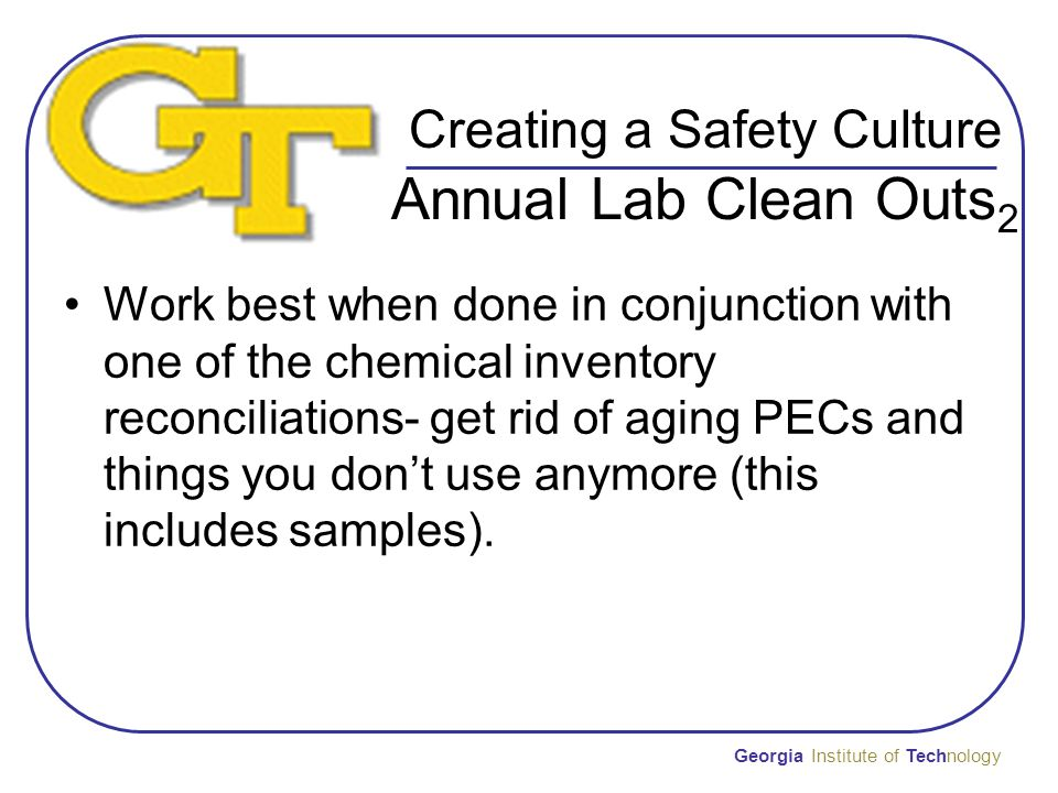 Creating a Safety Culture Annual Lab Clean Outs 2 Work best when done in conjunction with one of the chemical inventory reconciliations- get rid of aging PECs and things you don't use anymore (this includes samples).