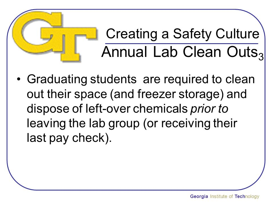 Creating a Safety Culture Annual Lab Clean Outs 3 Graduating students are required to clean out their space (and freezer storage) and dispose of left-over chemicals prior to leaving the lab group (or receiving their last pay check).