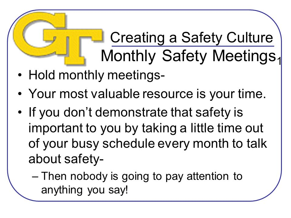 Creating a Safety Culture Monthly Safety Meetings 1 Hold monthly meetings- Your most valuable resource is your time.