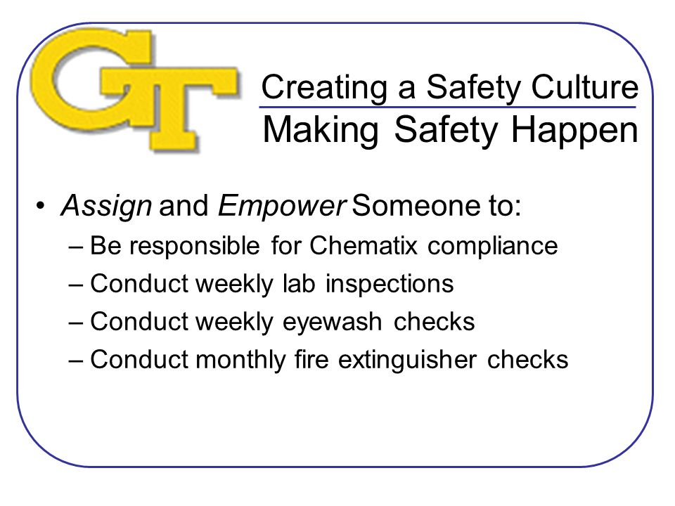 Creating a Safety Culture Making Safety Happen Assign and Empower Someone to: –Be responsible for Chematix compliance –Conduct weekly lab inspections –Conduct weekly eyewash checks –Conduct monthly fire extinguisher checks