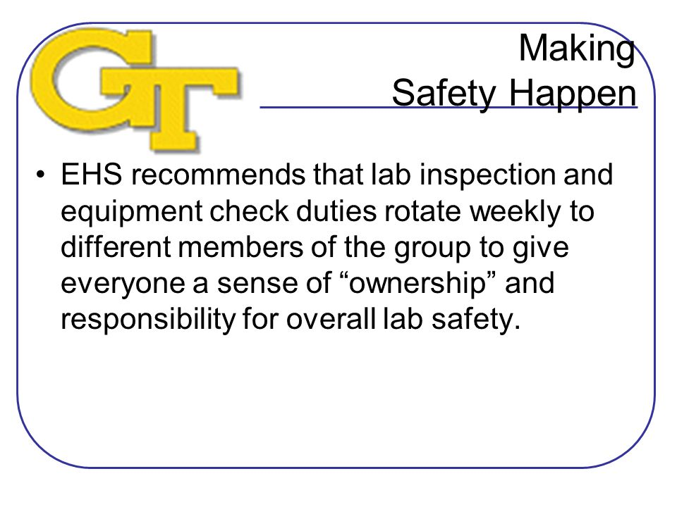 Making Safety Happen EHS recommends that lab inspection and equipment check duties rotate weekly to different members of the group to give everyone a sense of ownership and responsibility for overall lab safety.