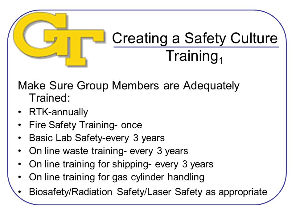 Creating a Safety Culture Training 1 Make Sure Group Members are Adequately Trained: RTK-annually Fire Safety Training- once Basic Lab Safety-every 3 years On line waste training- every 3 years On line training for shipping- every 3 years On line training for gas cylinder handling Biosafety/Radiation Safety/Laser Safety as appropriate