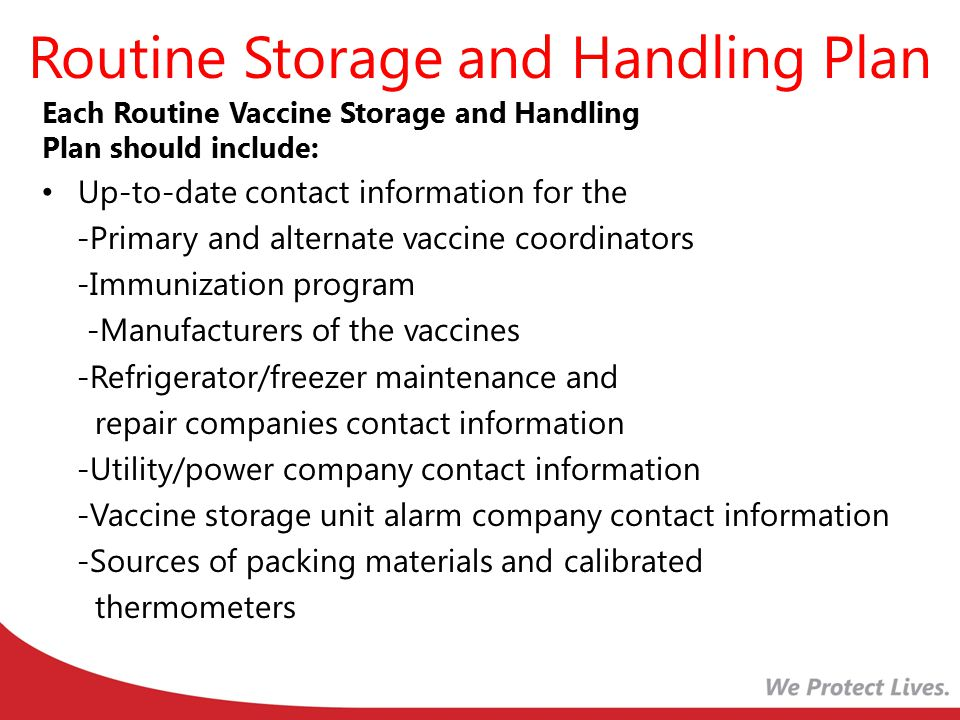 Routine Storage and Handling Plan Descriptions of the roles/responsibilities or primary and alternate coordinators Policy on education and training for staff Protocols for ordering and accepting vaccine deliveries Summaries of the storage requirements for each vaccine and diluent Protocols for vaccine storage unit temperature monitoring Protocols for vaccine storage equipment maintenance Protocols for the correct placement of vaccines within storage units