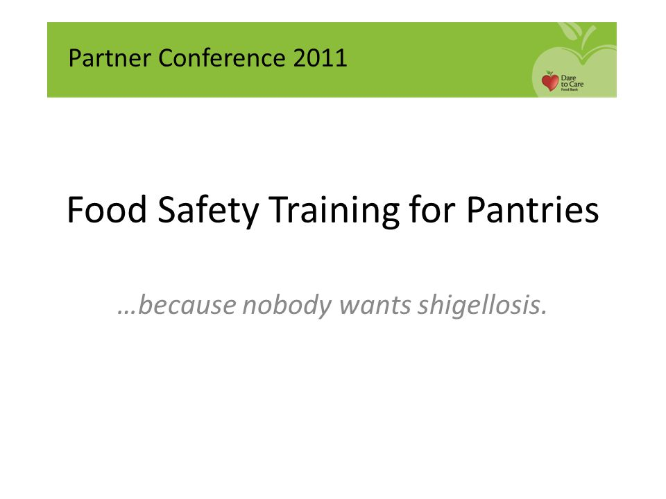 Food Safety Training for Pantries …because nobody wants shigellosis. Partner Conference 2011