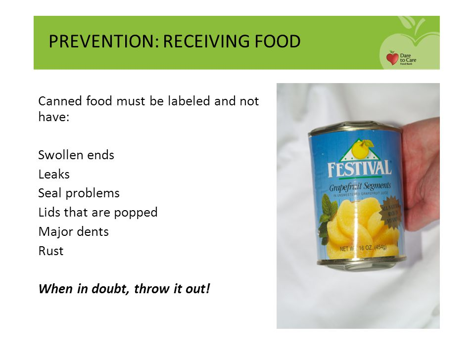 Canned food must be labeled and not have: Swollen ends Leaks Seal problems Lids that are popped Major dents Rust When in doubt, throw it out! PREVENTI