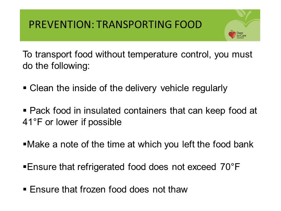 PREVENTION: TRANSPORTING FOOD To transport food without temperature control, you must do the following:  Clean the inside of the delivery vehicle reg