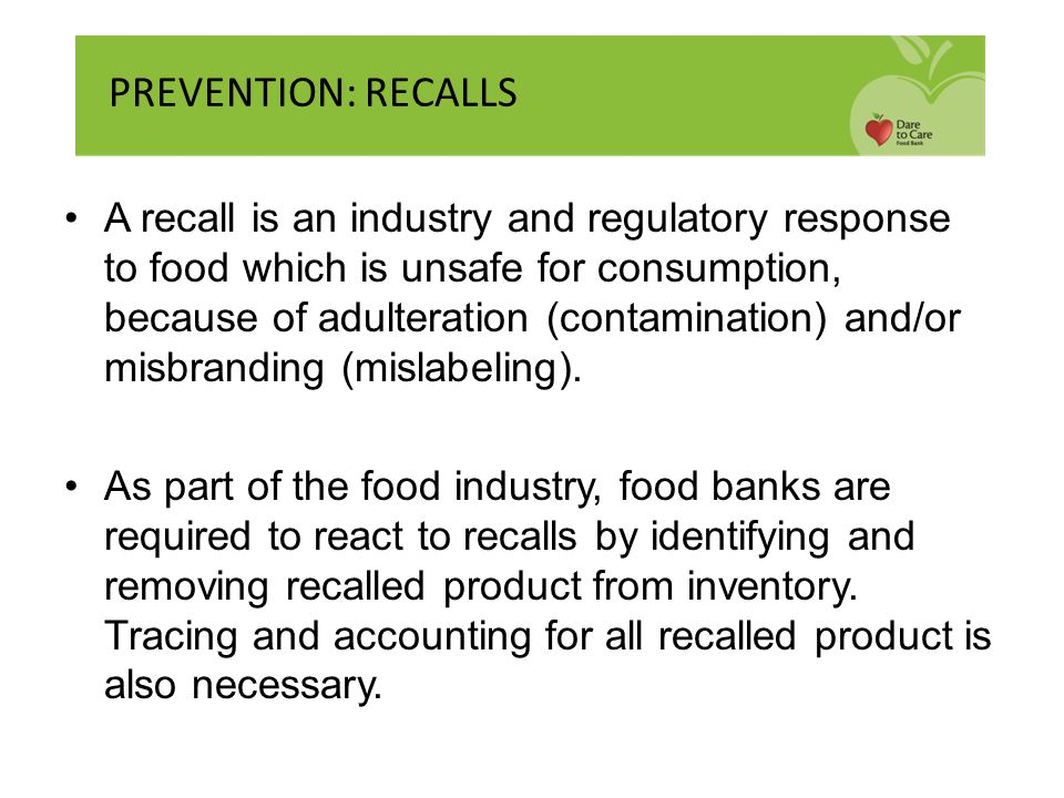 A recall is an industry and regulatory response to food which is unsafe for consumption, because of adulteration (contamination) and/or misbranding (m