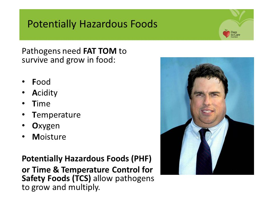 Pathogens need FAT TOM to survive and grow in food: Food Acidity Time Temperature Oxygen Moisture Potentially Hazardous Foods (PHF) or Time & Temperat