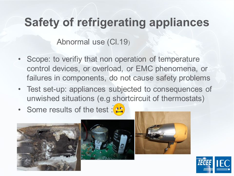 Safety of refrigerating appliances Scope: to verifiy that non operation of temperature control devices, or overload, or EMC phenomena, or failures in
