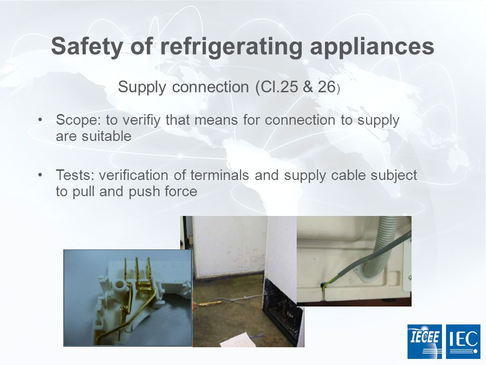 Safety of refrigerating appliances Scope: to verifiy that means for connection to supply are suitable Tests: verification of terminals and supply cabl