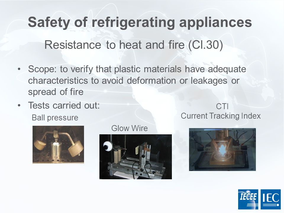 Safety of refrigerating appliances Scope: to verify that plastic materials have adequate characteristics to avoid deformation or leakages or spread of