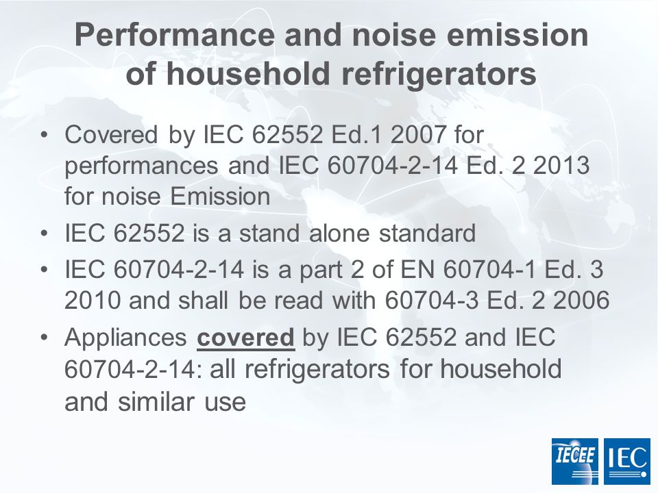 Performance and noise emission of household refrigerators Covered by  IEC 62552 Ed.1 2007 for performances and IEC 60704-2-14 Ed. 2 2013 for noise E