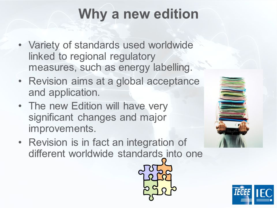 Variety of standards used worldwide linked to regional regulatory measures, such as energy labelling. Revision aims at a global acceptance and applica
