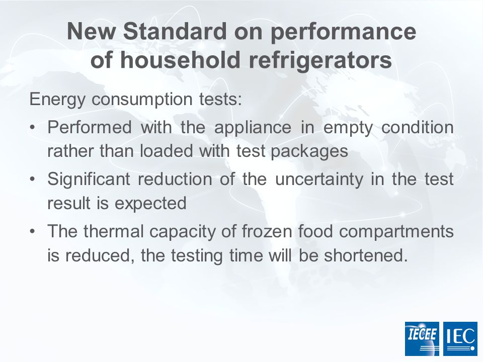 New Standard on performance of household refrigerators Energy consumption tests: Performed with the appliance in empty condition rather than loaded wi