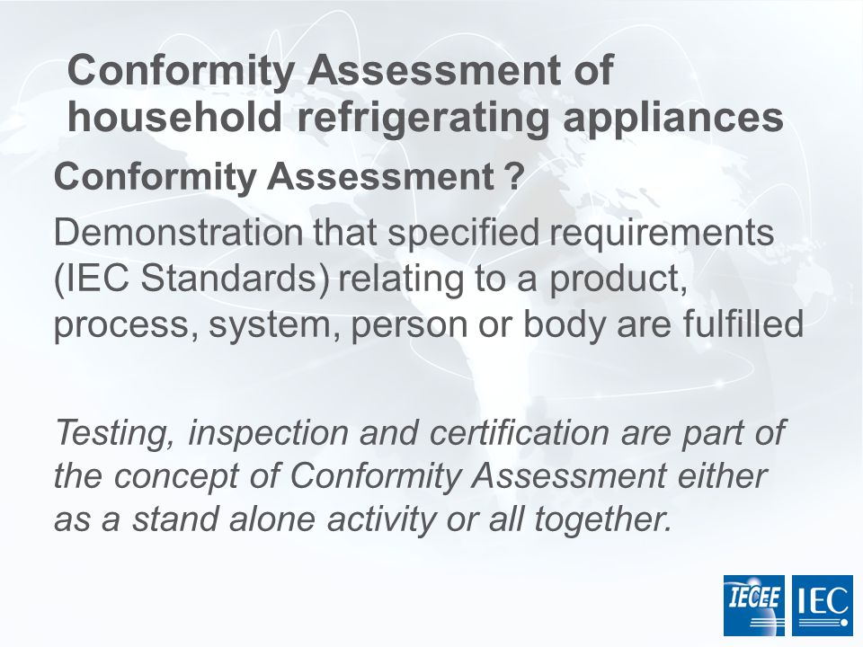Conformity Assessment ? Demonstration that specified requirements (IEC Standards) relating to a product, process, system, person or body are fulfilled