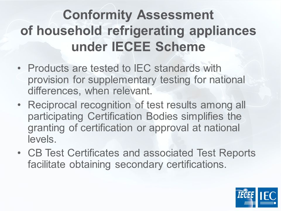 Products are tested to IEC standards with provision for supplementary testing for national differences, when relevant. Reciprocal recognition of test