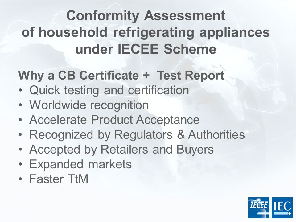 Why a CB Certificate + Test Report Quick testing and certification Worldwide recognition Accelerate Product Acceptance Recognized by Regulators & Auth