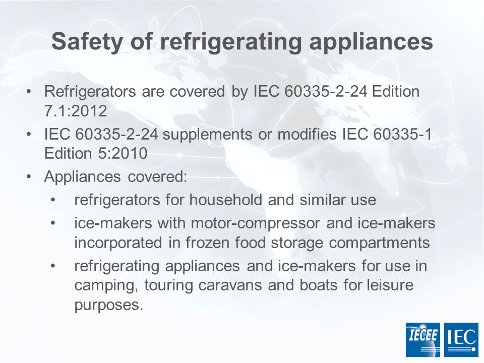 Safety of refrigerating appliances Refrigerators are covered by  IEC 60335-2-24 Edition 7.1:2012 IEC 60335-2-24 supplements or modifies IEC 60335-1