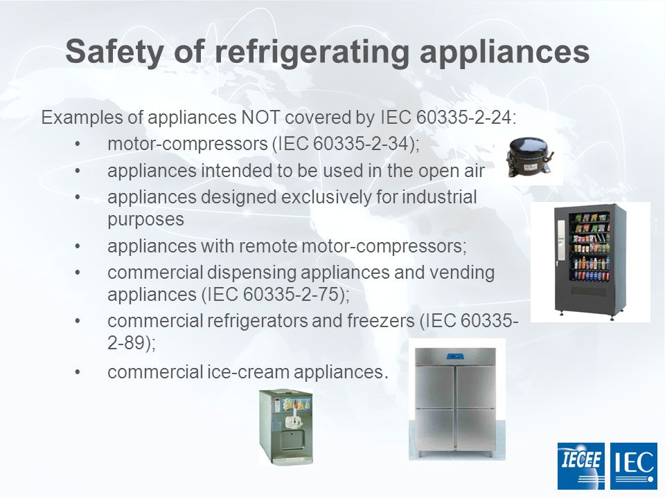 Safety of refrigerating appliances Examples of appliances NOT covered by IEC 60335-2-24: motor-compressors (IEC 60335-2-34); appliances intended to be