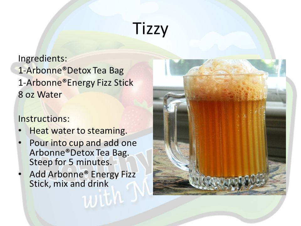 Tizzy Ingredients: 1-Arbonne®Detox Tea Bag 1-Arbonne®Energy Fizz Stick 8 oz Water Instructions: Heat water to steaming. Pour into cup and add one Arbo