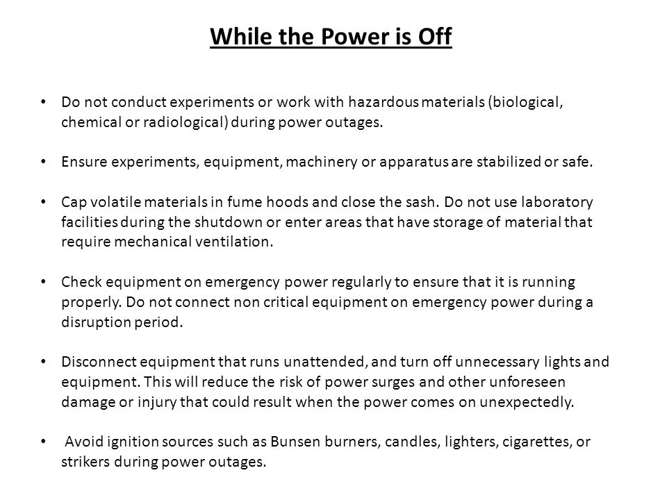 While the Power is Off Do not conduct experiments or work with hazardous materials (biological, chemical or radiological) during power outages.