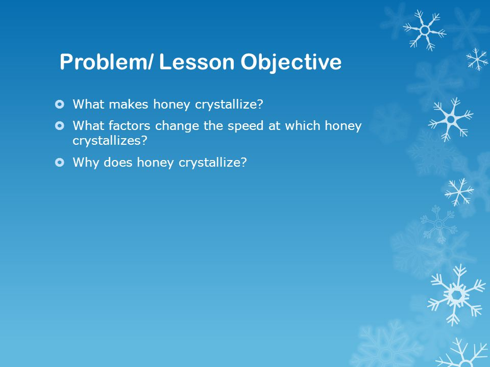 Problem/ Lesson Objective  What makes honey crystallize.