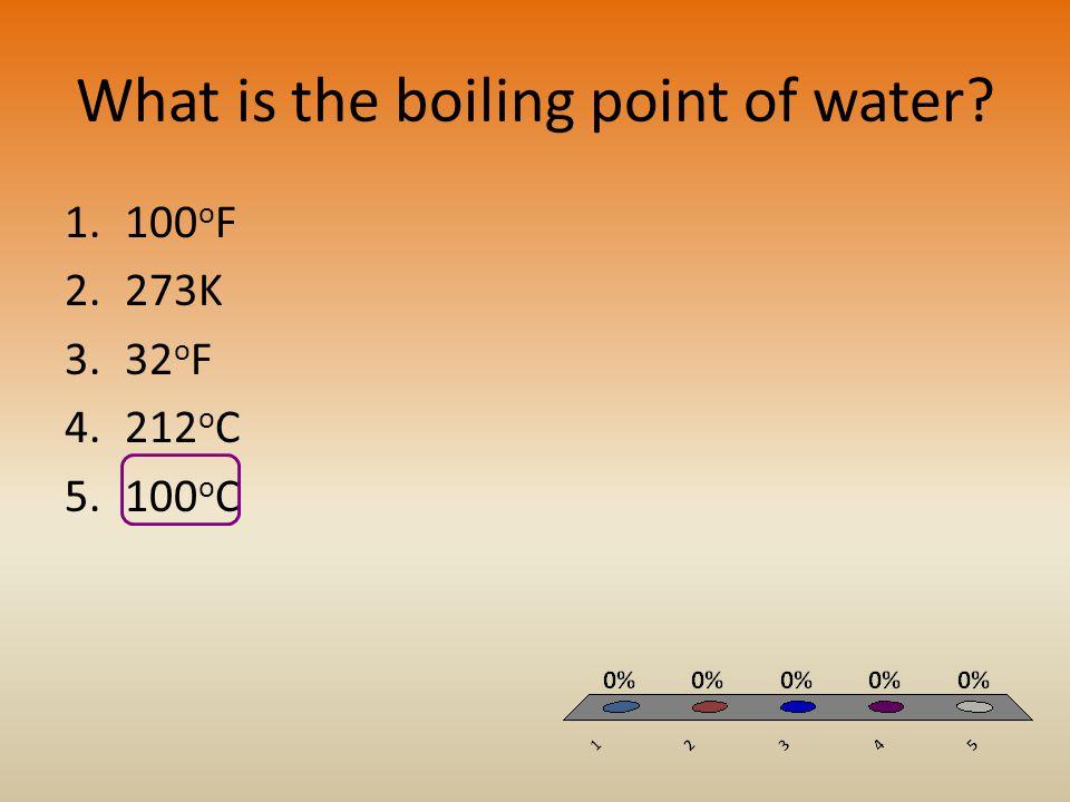 What is the boiling point of water? 1.100 o F 2.273K 3.32 o F 4.212 o C 5.100 o C