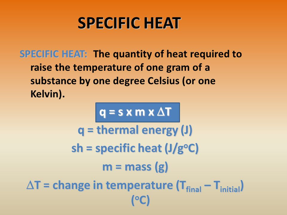 SPECIFIC HEAT SPECIFIC HEAT: SPECIFIC HEAT: The quantity of heat required to raise the temperature of one gram of a substance by one degree Celsius (or one Kelvin).