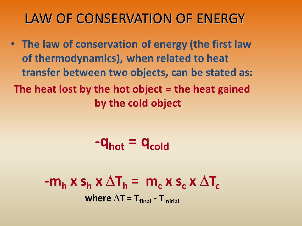 LAW OF CONSERVATION OF ENERGY The law of conservation of energy (the first law of thermodynamics), when related to heat transfer between two objects, can be stated as: The heat lost by the hot object = the heat gained by the cold object -q hot = q cold -m h x s h x  T h = m c x s c x  T c where  T = T final - T initial