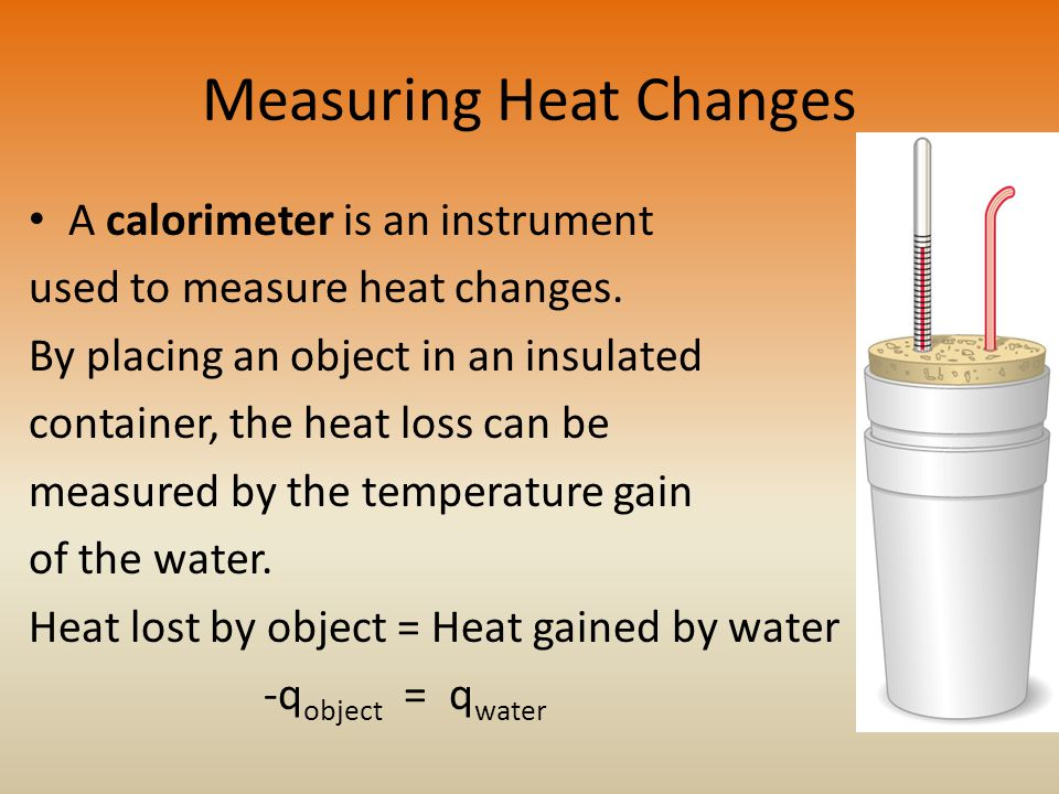 Measuring Heat Changes A calorimeter is an instrument used to measure heat changes.