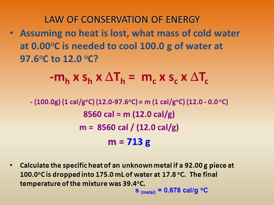 LAW OF CONSERVATION OF ENERGY Assuming no heat is lost, what mass of cold water at 0.00 o C is needed to cool 100.0 g of water at 97.6 o C to 12.0 o C.