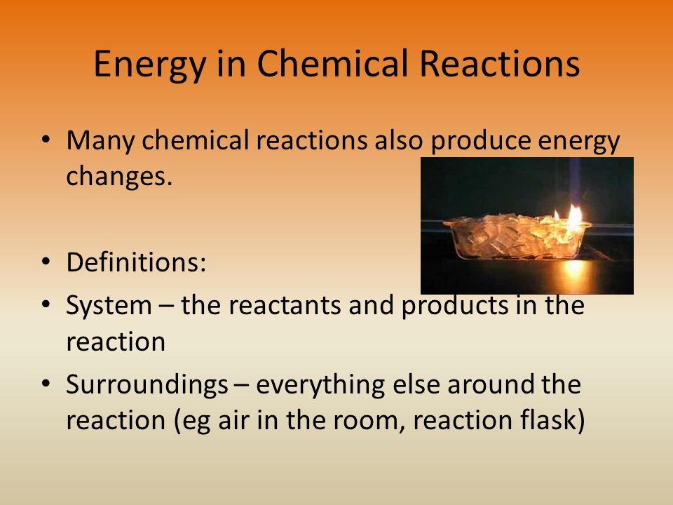 Energy in Chemical Reactions Many chemical reactions also produce energy changes.