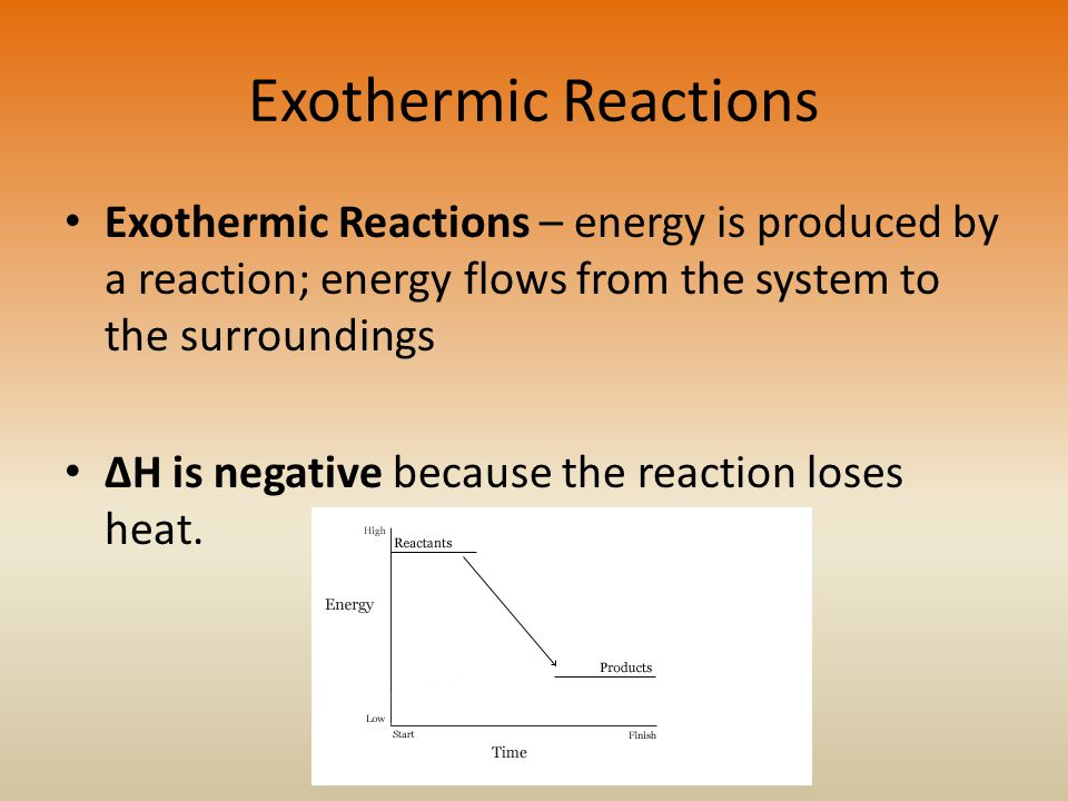 Exothermic Reactions Exothermic Reactions – energy is produced by a reaction; energy flows from the system to the surroundings ΔH is negative because the reaction loses heat.