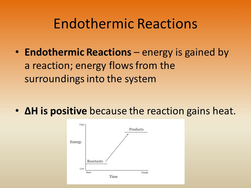 Endothermic Reactions Endothermic Reactions – energy is gained by a reaction; energy flows from the surroundings into the system ΔH is positive because the reaction gains heat.
