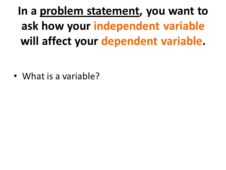 In a problem statement, you want to ask how your independent variable will affect your dependent variable. What is a variable?