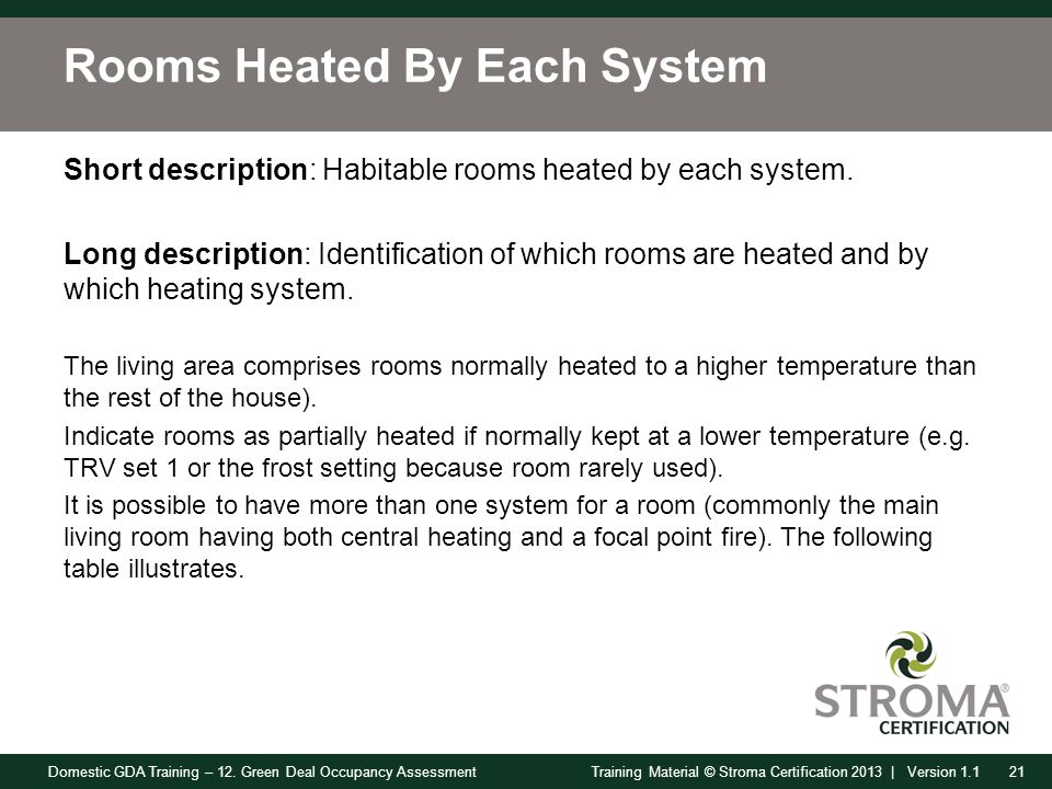 Domestic GDA Training – 12. Green Deal Occupancy Assessment21Training Material © Stroma Certification 2013 | Version 1.1 Rooms Heated By Each System S