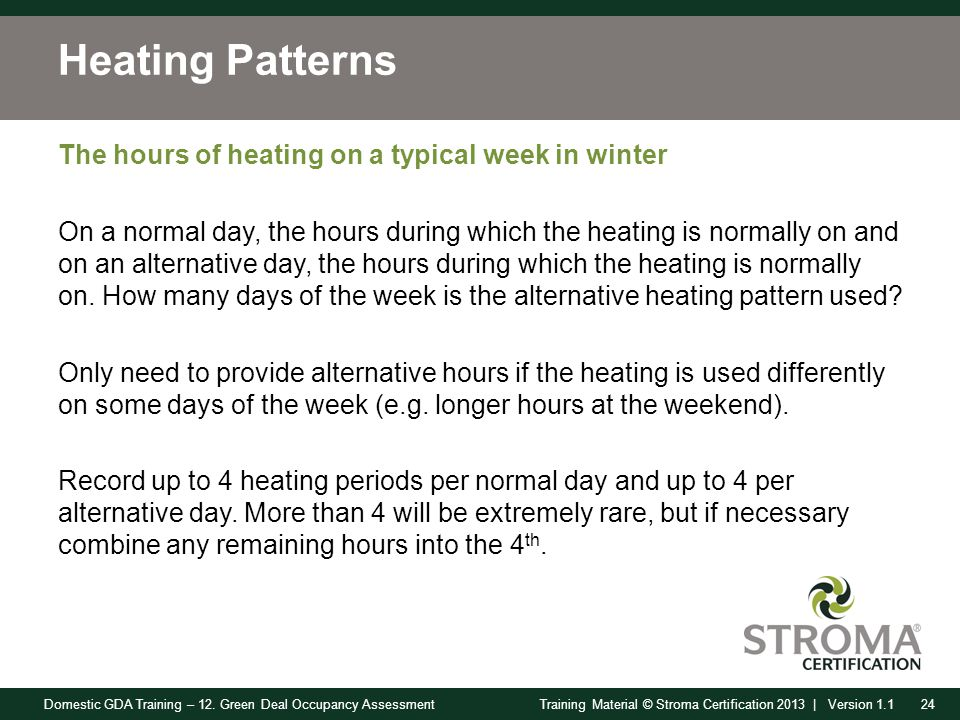 Domestic GDA Training – 12. Green Deal Occupancy Assessment24Training Material © Stroma Certification 2013 | Version 1.1 Heating Patterns The hours of