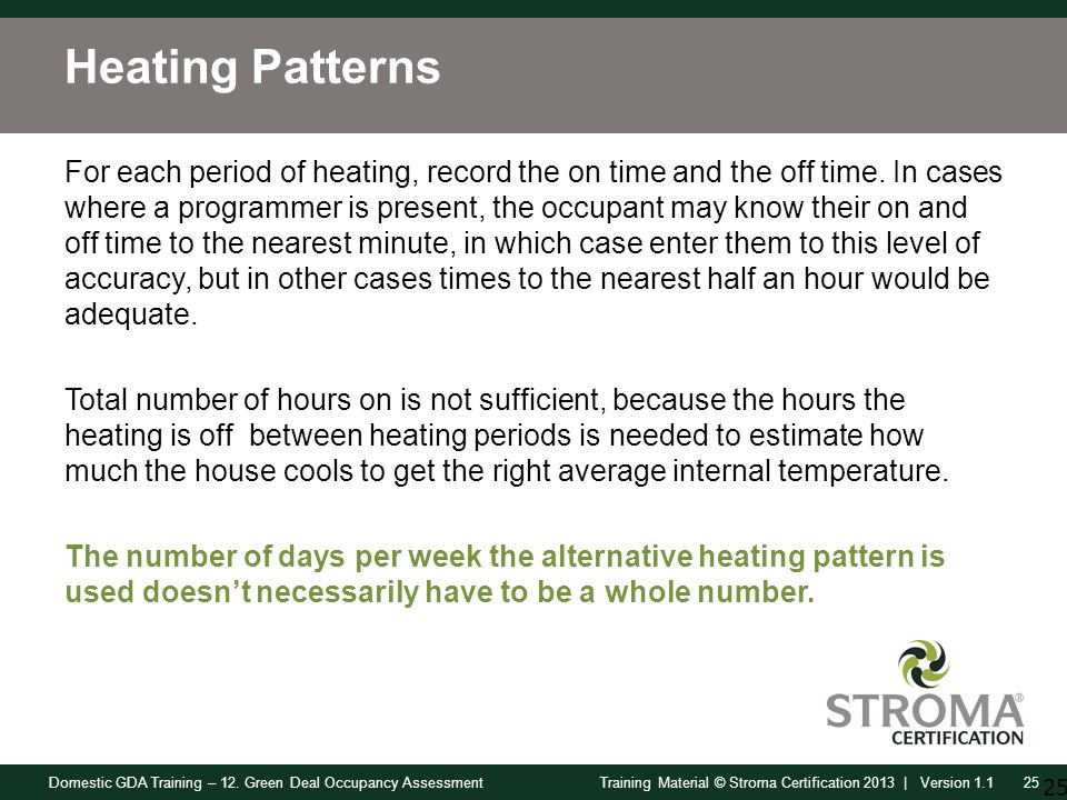 Domestic GDA Training – 12. Green Deal Occupancy Assessment25Training Material © Stroma Certification 2013 | Version 1.1 Heating Patterns For each per
