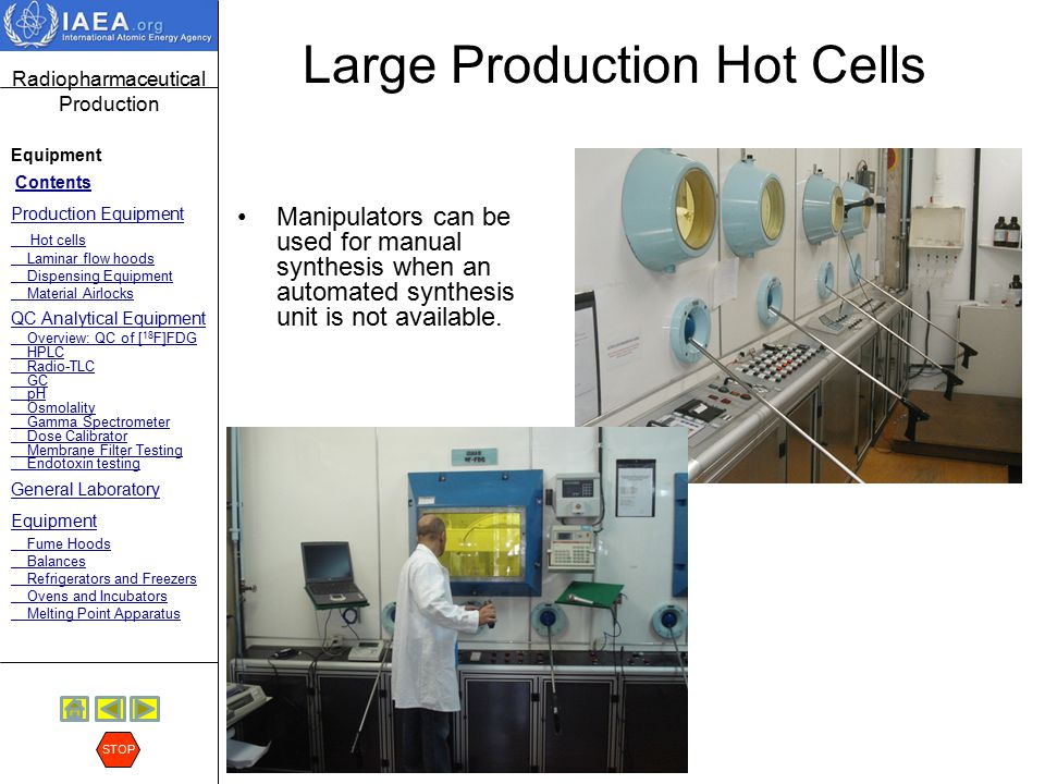 Radiopharmaceutical Production Equipment Contents Production Equipment Hot cells Laminar flow hoods Dispensing Equipment Material Airlocks QC Analytical Equipment Overview: QC of [ 18 F]FDG HPLC Radio-TLC GC pH Osmolality Gamma Spectrometer Dose Calibrator Membrane Filter Testing Endotoxin testing General Laboratory Equipment Fume Hoods Balances Refrigerators and Freezers Ovens and Incubators Melting Point Apparatus STOP Smaller Hot Cells (Minicells) It is common to have two smaller hot cells in the FDG production facility for housing the synthesis modules (two FDG synthesis modules are recommended for redundancy) and one additional dedicated hot cell for dispensing of the product.