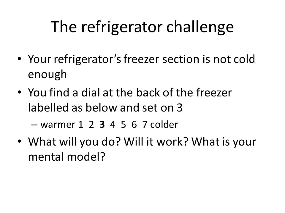 The refrigerator challenge Your refrigerator's freezer section is not cold enough You find a dial at the back of the freezer labelled as below and set on 3 – warmer 1 2 3 4 5 6 7 colder What will you do.