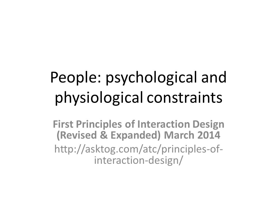 People: psychological and physiological constraints First Principles of Interaction Design (Revised & Expanded) March 2014 http://asktog.com/atc/principles-of- interaction-design/