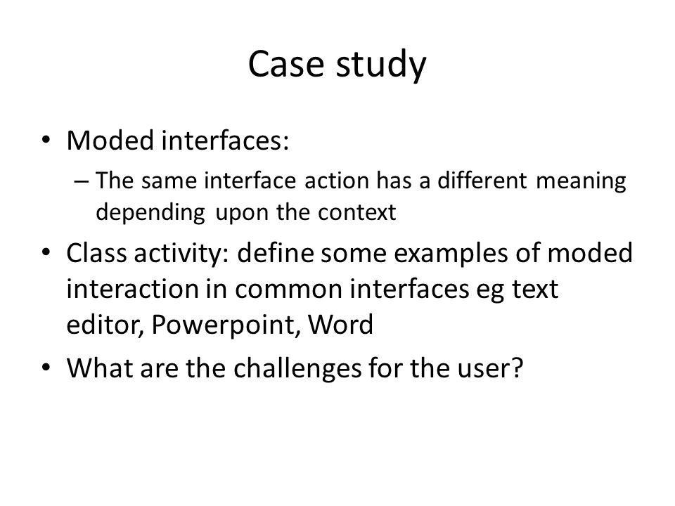 Case study Moded interfaces: – The same interface action has a different meaning depending upon the context Class activity: define some examples of moded interaction in common interfaces eg text editor, Powerpoint, Word What are the challenges for the user?