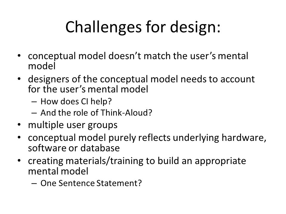 Challenges for design: conceptual model doesn't match the user's mental model designers of the conceptual model needs to account for the user's mental model – How does CI help.