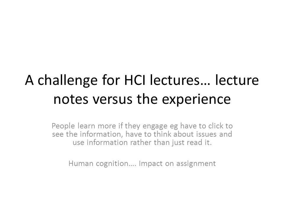 A challenge for HCI lectures… lecture notes versus the experience People learn more if they engage eg have to click to see the information, have to think about issues and use information rather than just read it.