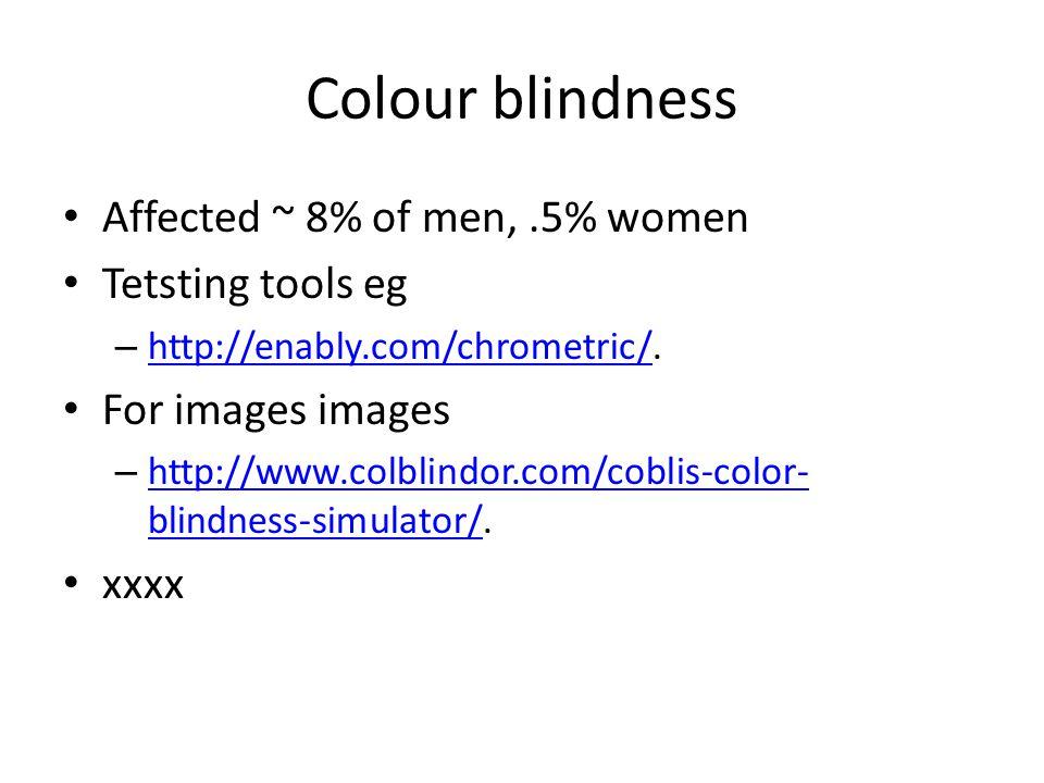 Colour blindness Affected ~ 8% of men,.5% women Tetsting tools eg – http://enably.com/chrometric/. http://enably.com/chrometric/ For images images – h