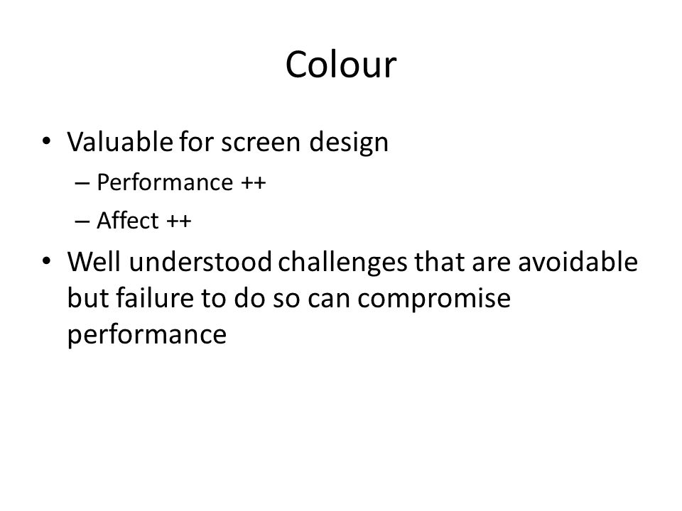 Colour Valuable for screen design – Performance ++ – Affect ++ Well understood challenges that are avoidable but failure to do so can compromise performance