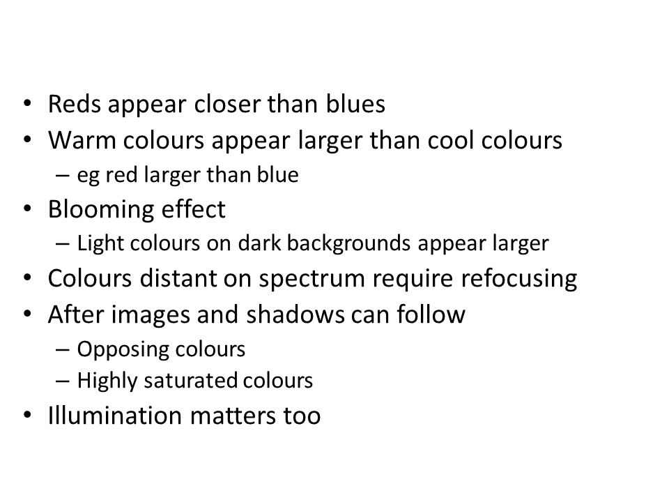 Reds appear closer than blues Warm colours appear larger than cool colours – eg red larger than blue Blooming effect – Light colours on dark backgrounds appear larger Colours distant on spectrum require refocusing After images and shadows can follow – Opposing colours – Highly saturated colours Illumination matters too