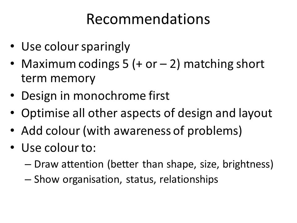 Recommendations Use colour sparingly Maximum codings 5 (+ or – 2) matching short term memory Design in monochrome first Optimise all other aspects of design and layout Add colour (with awareness of problems)‏ Use colour to: – Draw attention (better than shape, size, brightness)‏ – Show organisation, status, relationships